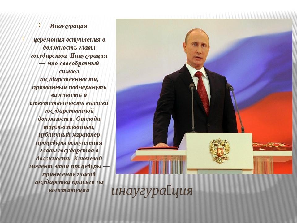 инаугура́ция Инаугурация церемония вступления в должность главы государства....