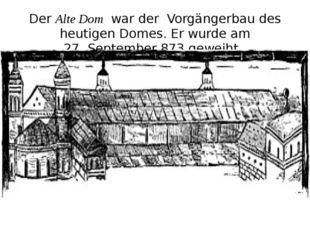 DerAlte Domwar der Vorgängerbau des heutigen Domes. Er wurde am 27.Septem