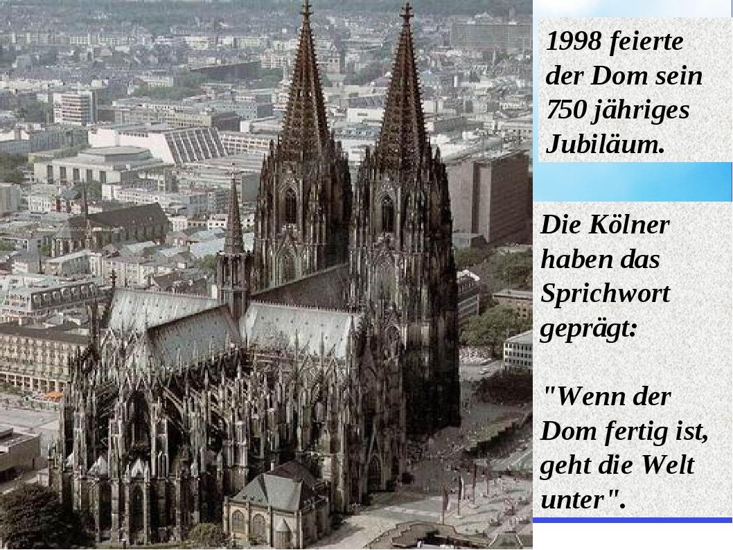 1998 feierte der Dom sein 750 jähriges Jubiläum. Die Kölner haben das Sprichw...