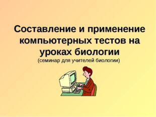 Составление и применение компьютерных тестов на уроках биологии (семинар для