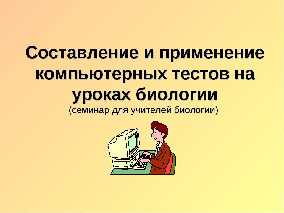 Составление и применение компьютерных тестов на уроках биологии (семинар для...