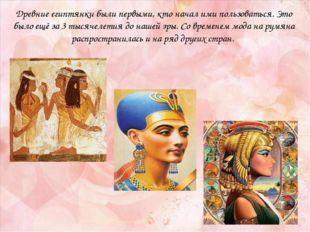 Древние египтянки были первыми, кто начал ими пользоваться. Это было ещё за 3