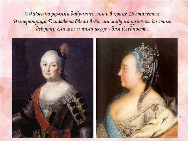 А в Россию румяна добрались лишь в конце 15 столетия. Императрица Елизавета в...