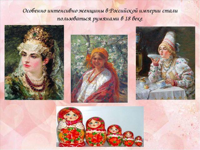 Особенно интенсивно женщины в Российской империи стали пользоваться румянами...