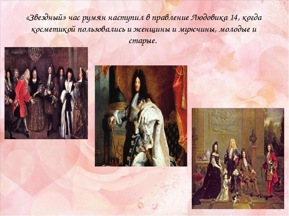 «Звездный» час румян наступил в правление Людовика 14, когда косметикой польз...