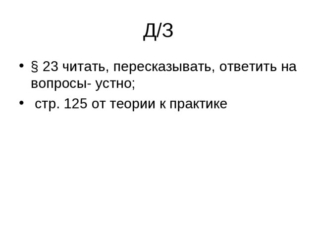 Д/З § 23 читать, пересказывать, ответить на вопросы- устно; стр. 125 от теори...
