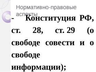 Нормативно-правовые аспекты - Конституция РФ, ст. 28, ст.29 (о свободе совес