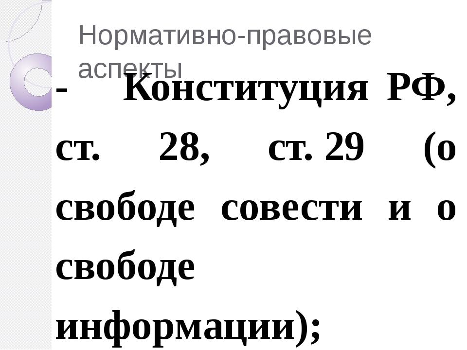 Нормативно-правовые аспекты - Конституция РФ, ст. 28, ст.29 (о свободе совес...