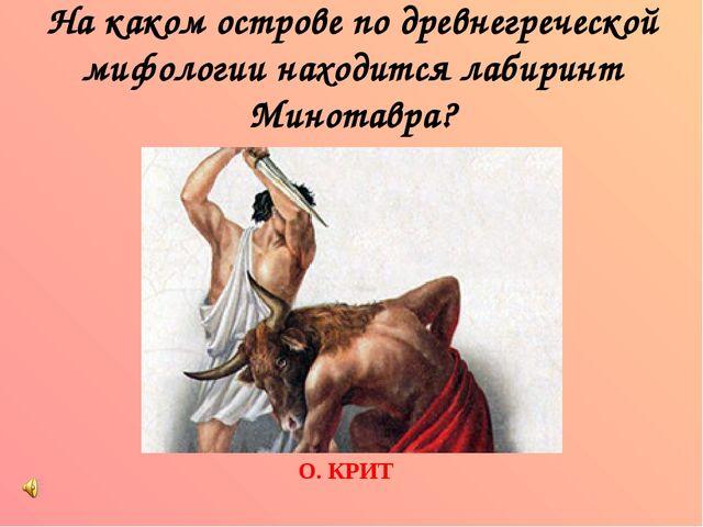На каком острове по древнегреческой мифологии находится лабиринт Минотавра? О...