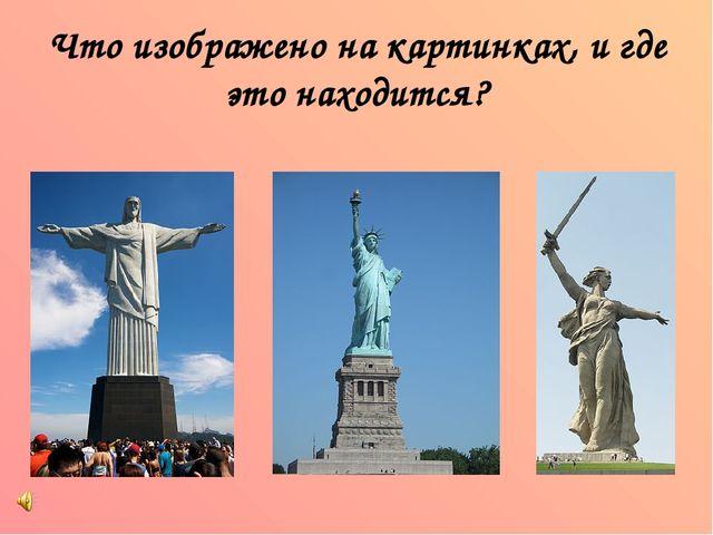 Что изображено на картинках, и где это находится?