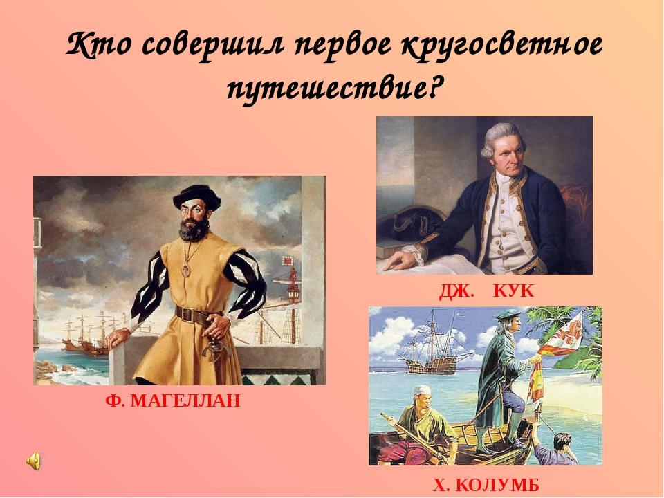 Кто совершил первое кругосветное путешествие? Ф. МАГЕЛЛАН Х. КОЛУМБ ДЖ. КУК