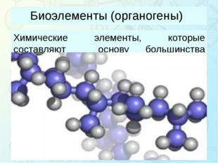 Биоэлементы (органогены) Химические элементы, которые составляют основу больш
