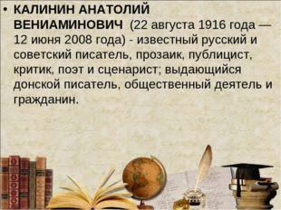КАЛИНИН АНАТОЛИЙ ВЕНИАМИНОВИЧ(22 августа 1916 года — 12 июня 2008 года) - и