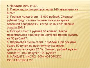 1. Найдите 30% от 27. 2. Какое число получиться, если 140 увеличить на 60%? 3