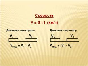 Скорость V = S : t (км/ч) V1 V1 V2 V2 Vобщ. = V1 + V2 Vобщ. = |V1 - V2| Движ
