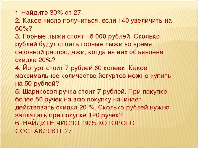 1. Найдите 30% от 27. 2. Какое число получиться, если 140 увеличить на 60%? 3...