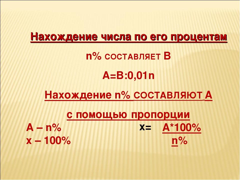 Нахождение числа по его процентам n% СОСТАВЛЯЕТ B A=B:0,01n Нахождение n% СО...