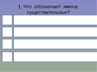 1. Что обозначают имена существительные? 4 1 3 2 действие признак количество