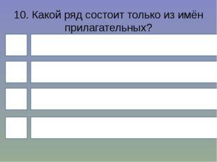 10. Какой ряд состоит только из имён прилагательных? 4 1 3 2 Кислый, широкий,