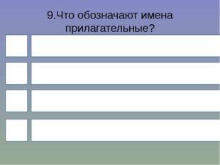 9.Что обозначают имена прилагательные? 4 1 3 2 предмет действие признак колич