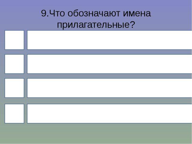 9.Что обозначают имена прилагательные? 4 1 3 2 предмет действие признак колич...