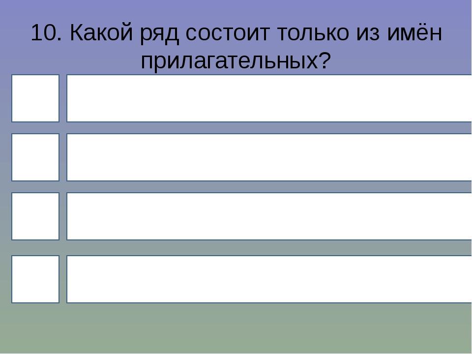 10. Какой ряд состоит только из имён прилагательных? 4 1 3 2 Кислый, широкий,...
