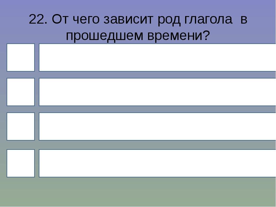 22. От чего зависит род глагола в прошедшем времени? 4 1 3 2 От окончания име...