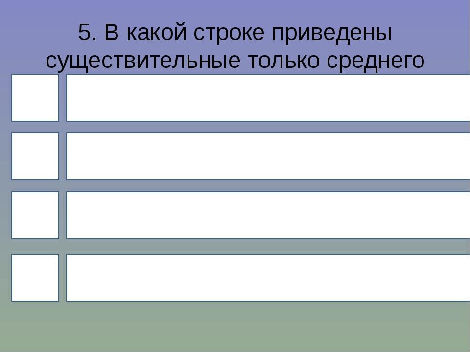5. В какой строке приведены существительные только среднего рода? 4 1 3 2 Тар...