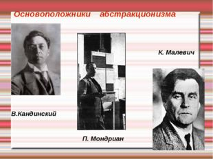 В.Кандинский П. Мондриан К. Малевич Основоположники абстракционизма