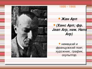 1886 - 1966 Жан Арп (Ханс Арп; фр. Jean Arp, нем. Hans Arp) немецкий и францу