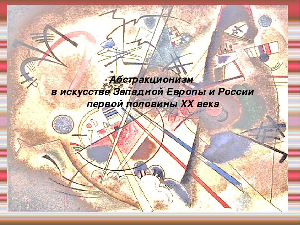 Абстракционизм в искусстве Западной Европы и России первой половины XX века