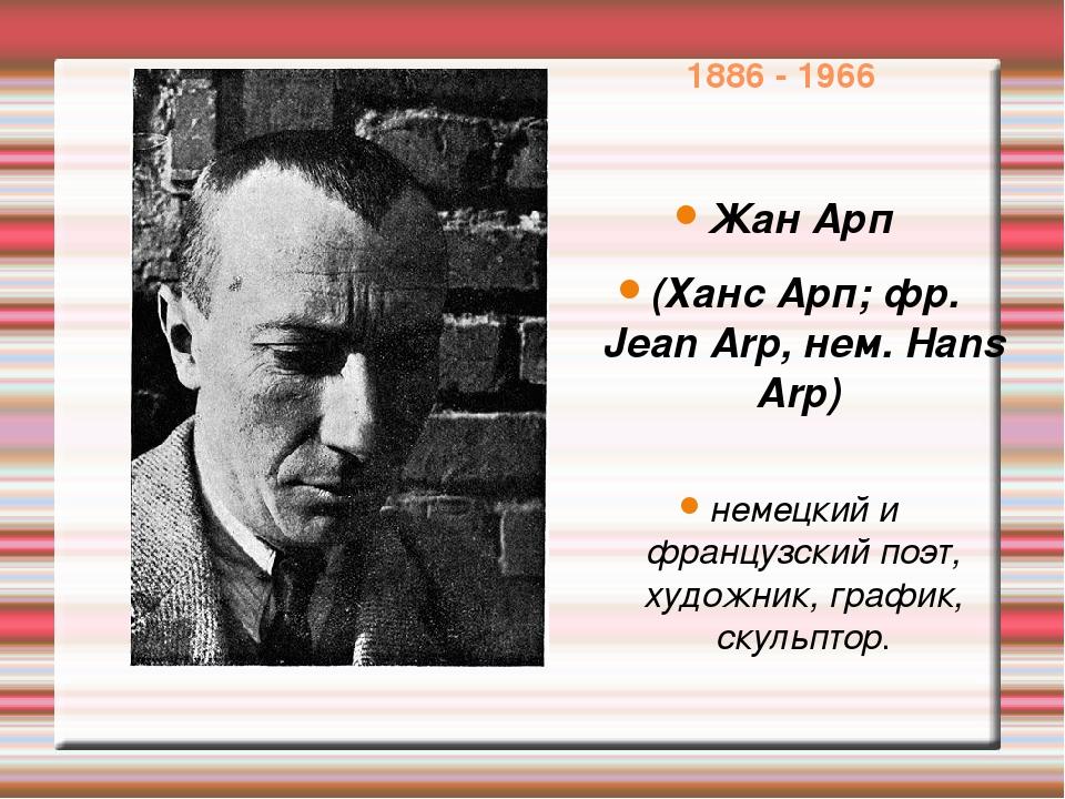 1886 - 1966 Жан Арп (Ханс Арп; фр. Jean Arp, нем. Hans Arp) немецкий и францу...