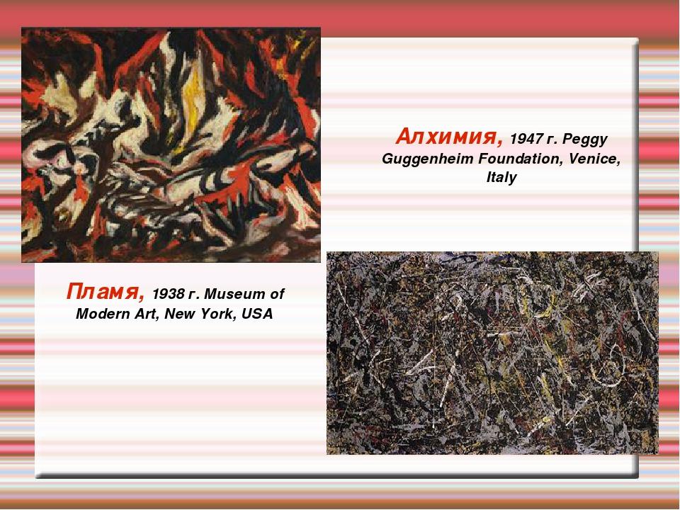 Пламя, 1938 г. Museum of Modern Art, New York, USA Алхимия, 1947 г. Peggy Gug...