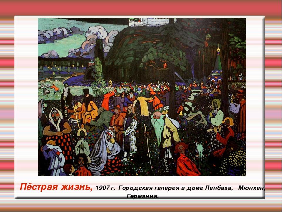 Пёстрая жизнь, 1907 г. Городская галерея в доме Ленбаха, Мюнхен, Германия.