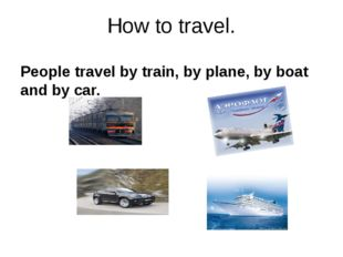 How to travel. People travel by train, by plane, by boat and by car.