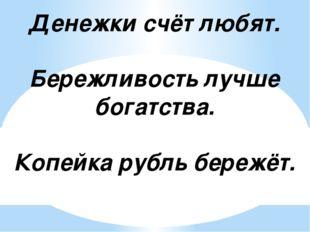 Денежки счёт любят. Бережливость лучше богатства. Копейка рубль бережёт.