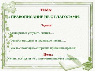 ТЕМА: « ПРАВОПИСАНИЕ НЕ С ГЛАГОЛАМИ» Задачи: расширить и углубить знания…. -