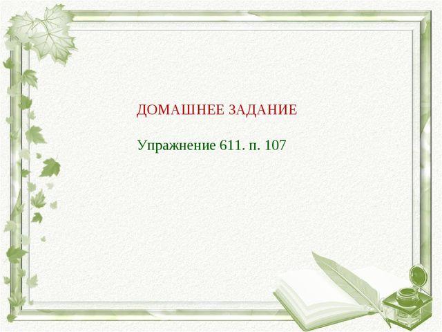 ДОМАШНЕЕ ЗАДАНИЕ Упражнение 611. п. 107