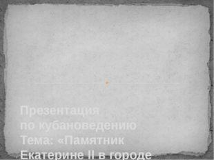 Презентация по кубановедению Тема: «Памятник Екатерине II в городе Краснодар