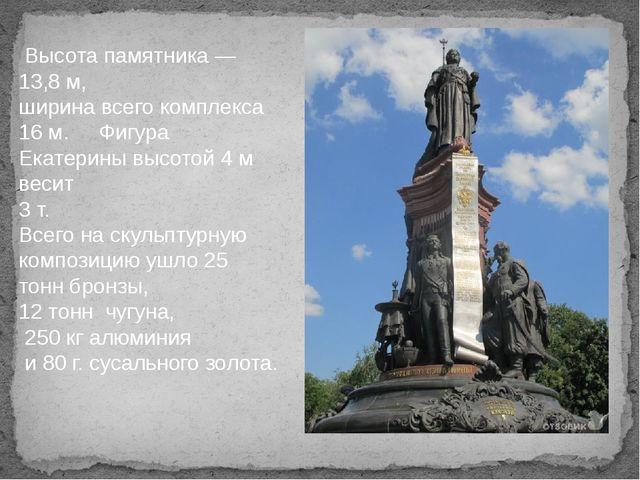 Высота памятника— 13,8м, ширина всего комплекса 16м. Фигура Екатерины выс...