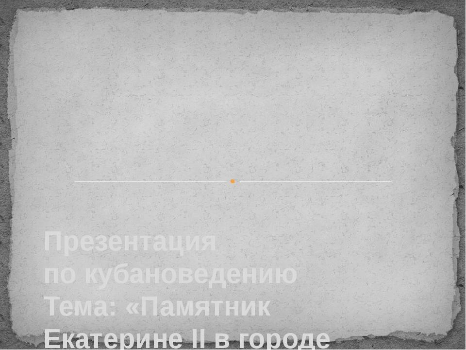 Презентация по кубановедению Тема: «Памятник Екатерине II в городе Краснодар...