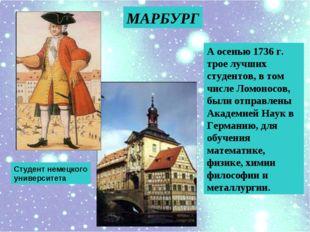 А осенью 1736 г. трое лучших студентов, в том числе Ломоносов, были отправлен
