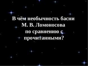 В чём необычность басни М. В. Ломоносова по сравнению с прочитанными?