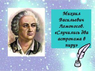 Михаил Васильевич Ломоносов. «Случились два астронома в пиру»