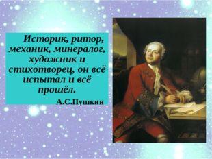 Историк, ритор, механик, минералог, художник и cтихотворец, он всё испытал и