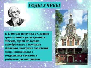 ГОДЫ УЧЁБЫ В 1730 году поступил в Славяно-греко-латинскую академию в Москве,