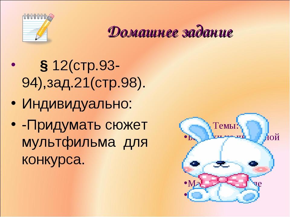 Домашнее задание § 12(стр.93-94),зад.21(стр.98). Индивидуально: -Придумать с...