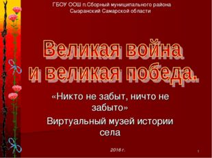 * «Никто не забыт, ничто не забыто» Виртуальный музей истории села ГБОУ ООШ п