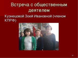 Встреча с общественным деятелем Кузнецовой Зоей Ивановной (членом КПРФ) *