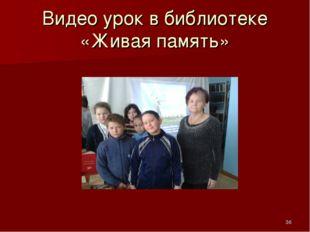 Видео урок в библиотеке «Живая память» *
